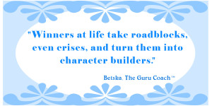 Winners at life take roadblocks, even crises, and turn them into character builders.
