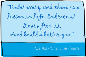 """Under every rock there is a lesson in life. Embrace it. Learn from it. And build a better you."""